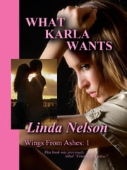 What Karla Wants - Wings From Ashes, #1 ebook by Linda Nelson