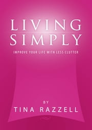 Living Simply: Improve Your Life with Less Clutter ebook by Tina Razzell