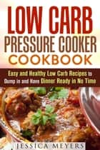 Low Carb Pressure Cooker: Cookbook Easy and Healthy Low Carb Recipes to Dump in and Have Dinner Ready in No Time - Pressure Cooking ebook by Jessica Meyers