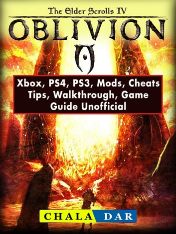Elder Scrolls IV Oblivion, Xbox, PS4, PS3, Mods, Cheats, Tips, Walkthrough, Game Guide Unofficial ebook by Chala Dar