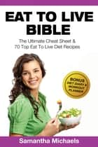 Eat To Live Bible: The Ultimate Cheat Sheet & 70 Top Eat To Live Diet Recipes (With Diet Diary & Workout Journal) ebook by Samantha Michaels