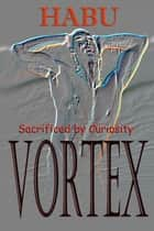 Vortex - Sacrificed by Curiosity ebook by habu