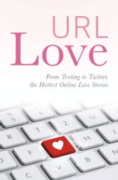 URL Love: From Texting to Twitter, the Hottest Online Love Stories ebook by URL Love Contributors