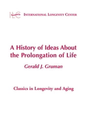 A History of Ideas About the Prolongation of Life ebook by Gerald Gruman, MD, PhD