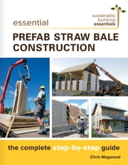 Essential Prefabricated Straw Bale Construction - The Complete Step-by-Step Guide ebook by Chris Magwood