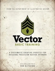 Vector Basic Training - A Systematic Creative Process for Building Precision Vector Artwork ebook by Von Glitschka