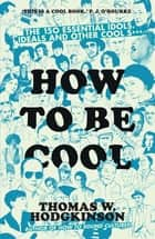 How to be Cool - The 150 Essential Idols, Ideals and Other Cool S*** ebook by Thomas W Hodgkinson