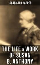 The Life & Work of Susan B. Anthony - Complete Illustrated Edition Including Antony's Speeches, Letters, Memoirs and Vignettes ebook by Ida Husted Harper