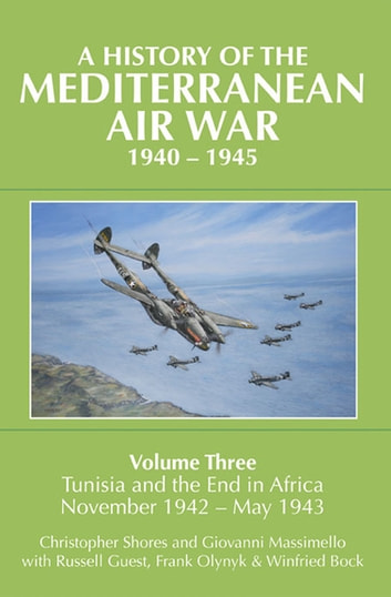 A History of the Mediterranean Air War, 1940–1945 - Tunisia and the End in Africa, November 1942–1943 ebook by Giovanni Massimello,Christopher Shores,Russell Guest,Frank Olynyk