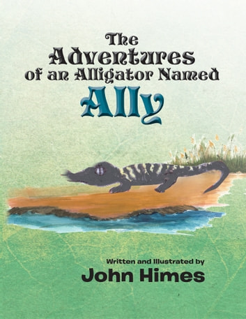 The Adventures Of An Alligator Named Ally ebook by John Himes