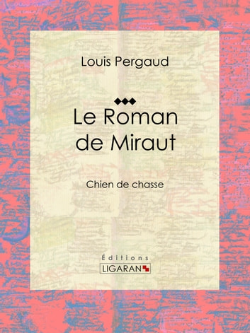 Le Roman de Miraut - Chien de chasse ebook by Louis Pergaud,Ligaran