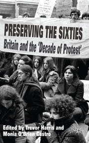 Preserving the Sixties - Britain and the 'Decade of Protest' ebook by Professor Trevor Harris,Dr. Monia Carla O'Brien Castro