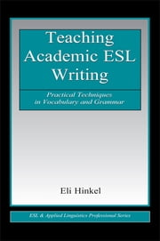 Teaching Academic ESL Writing - Practical Techniques in Vocabulary and Grammar ebook by Eli Hinkel
