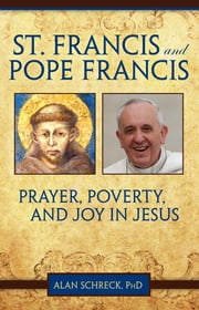 St. Francis and Pope Francis - Prayer, Poverty, and Joy in Jesus ebook by Alan Schreck, PhD