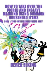 How To Take Over the World and Enslave Mankind Using Common Household Items, Book One: Your Own Personal Undead Army ebook by Derek Elkins