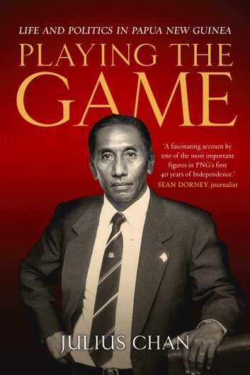 Playing the Game - Life and Politics in Papua New Guinea ebook by Julius Chan