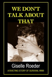 We Don't Talk About That: A Riveting Story of Survival WWII ebook by Giselle Roeder