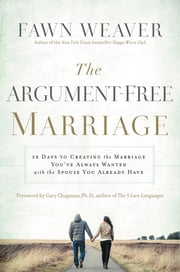 The Argument-Free Marriage - 28 Days to Creating the Marriage You've Always Wanted with the Spouse You Already Have ebook by Fawn Weaver,Gary Chapman, Ph.D.