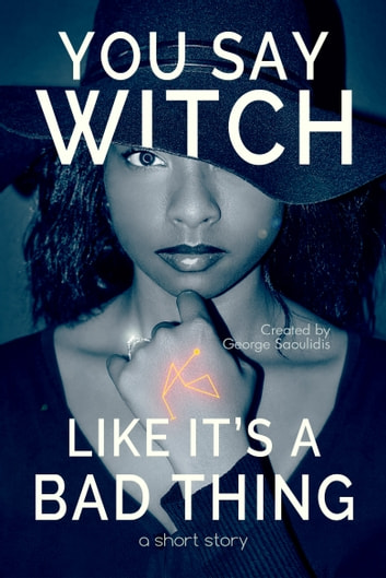 You Say Witch Like It's a Bad Thing - Thea ebook by George Saoulidis