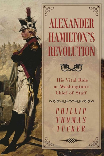 Alexander Hamilton's Revolution - His Vital Role as Washington's Chief of Staff ebook by Phillip Thomas Tucker