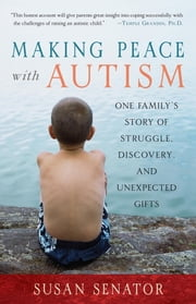 Making Peace with Autism - One Family's Story of Struggle, Discovery, and Unexpected Gifts ebook by Susan Senator