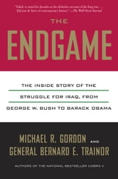 The Endgame - The Inside Story of the Struggle for Iraq, from George W. Bush to Barack Obama ebook by Michael R. Gordon