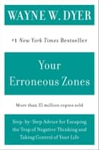 Your Erroneous Zones - Step-by-Step Advice for Escaping the Trap of Negative Thinking and Taking Control of Your Life ebook by Wayne W Dyer
