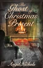 The Ghost of Christmas Present ebook by Angel Nichols