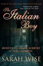 The Italian Boy - Murder and Grave-Robbery in 1830s London ebook by Sarah Wise