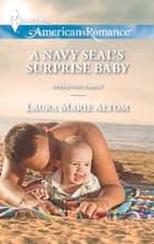 A Navy SEAL's Surprise Baby (Mills & Boon American Romance) (Operation: Family, Book 4) ebook by Laura Marie Altom