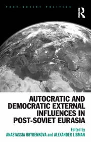 Autocratic and Democratic External Influences in Post-Soviet Eurasia ebook by Anastassia Obydenkova,Alexander Libman