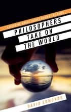 Philosophers Take On the World ebook by David Edmonds