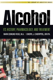 Alcohol - It's History, Pharmacology and Treatment ebook by Mark E Rose, M.A.,Cheryle J. Cherpital