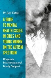 A Guide to Mental Health Issues in Girls and Young Women on the Autism Spectrum - Diagnosis, Intervention and Family Support ebook by Judy Eaton