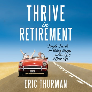 Thrive in Retirement - Simple Secrets for Being Happy for the Rest of Your Life audiobook by Eric Thurman