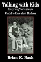Talking with Kids: Everything You've Always Wanted to Know about Blindness ebook by Brian Nash
