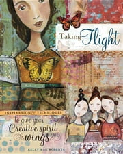 Taking Flight: Inspiration And Techniques To Give Your Creative Spirit Wings ebook by Roberts, Kelly Rae