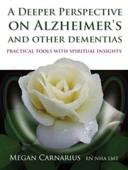 A Deeper Perspective on Alzheimer's and other Dementias - Practical Tools with Spiritual Insights ebook by Megan Carnarius, RN NHA LMT