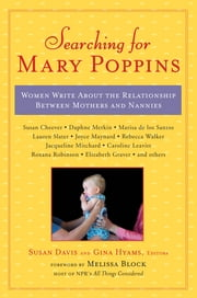 Searching for Mary Poppins - Women Write About the Relationship Between Mothers and Nannies ebook by Susan Davis,Gina Hyams