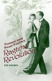 Vernon and Irene Castle's Ragtime Revolution ebook by Eve Golden