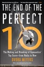 The End of the Perfect 10 - The Making and Breaking of Gymnastics' Top Score —from Nadia to Now ebook by