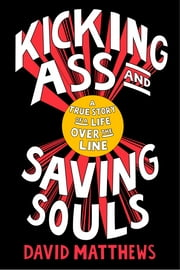 Kicking Ass and Saving Souls - Story of Boy fm Baltimore Who Evolves fm Safecracking, Jewel-Heisting, Deep-Sea Diving, Ultimate-Fighting, International Playboy to a Globetrotting Humanitarian ebook by David Matthews