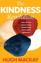 The Kindness Revolution - How we can restore hope, rebuild trust and inspire optimism ebook by