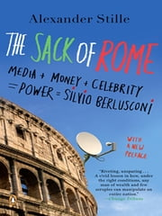 The Sack of Rome - Media + Money + Celebrity = Power = Silvio Berlusconi ebook by Alexander Stille