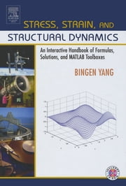 Stress, Strain, and Structural Dynamics - An Interactive Handbook of Formulas, Solutions, and MATLAB Toolboxes ebook by Bingen Yang