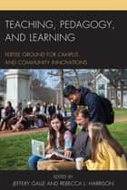 Teaching, Pedagogy, and Learning - Fertile Ground for Campus and Community Innovations ebook by Jeffery Galle, Rebecca L. Harrison