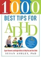 1000 Best Tips for ADHD - Expert Answers and Bright Advice to Help You and Your Child ebook by Susan Ashley, Ph.D.