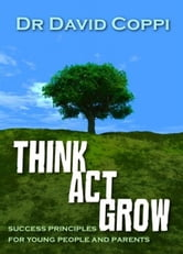 Think ACT Grow - Success Principles for Young People and Parents ebook by David Coppi