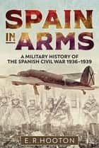 Spain in Arms - A Military History of the Spanish Civil War, 1936–1939 ebook by E. R. Hooton