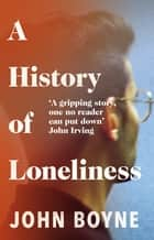 A History of Loneliness - from the bestselling author of The Heart's Invisible Furies ebook by John Boyne